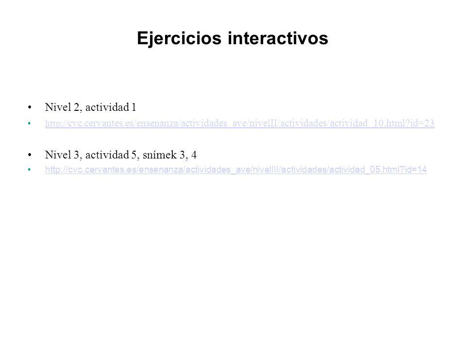 Ejercicios interactivos Nivel 2, actividad 1 http:// cvc.cervantes.es/ensenanza/actividades_ave/nivelII/actividades/actividad_10.html id=23http:// cvc.cervantes.es/ensenanza/actividades_ave/nivelII/actividades/actividad_10.html id=23 Nivel 3, actividad 5, snímek 3, 4 http://cvc.cervantes.es/ensenanza/actividades_ave/nivelIII/actividades/actividad_05.html id=14