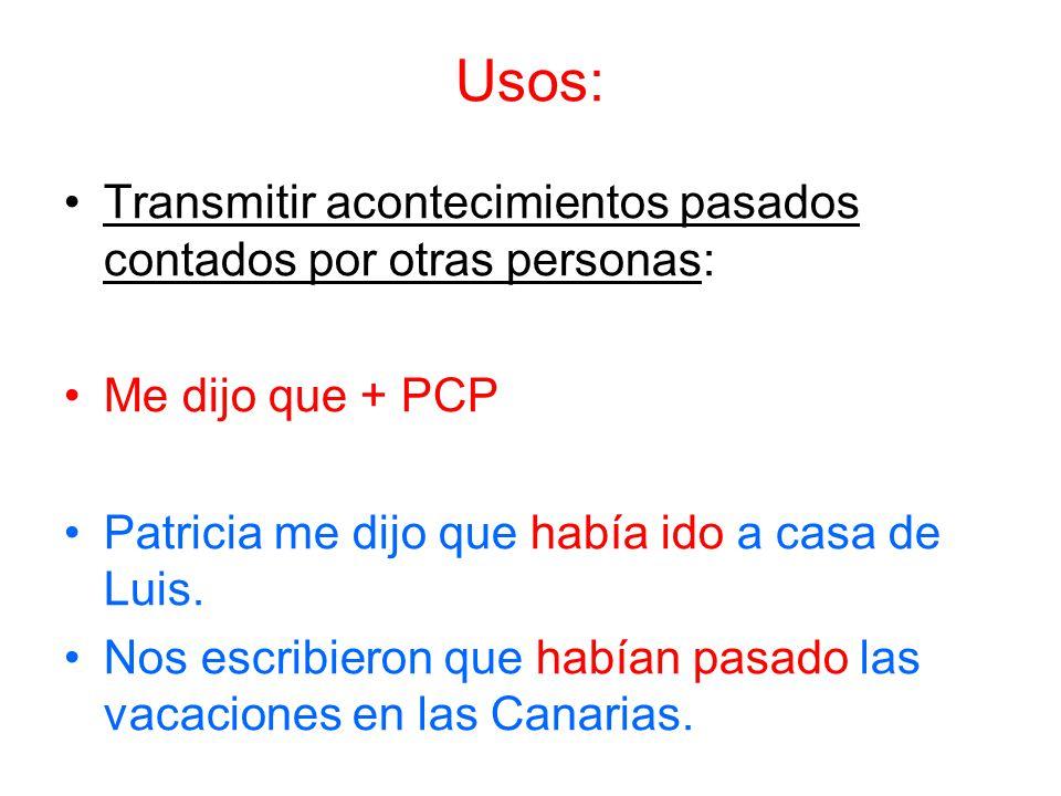 Usos: Transmitir acontecimientos pasados contados por otras personas: Me dijo que + PCP Patricia me dijo que había ido a casa de Luis.