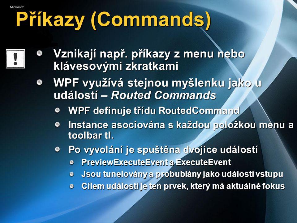Standardní příkazy a zpracování Standardní příkazy jsou rozděleny do několika tříd Mapování příkazu na metodu zpracování Třída CommandBinding propojí příkaz a metody Kolekce CommandBindings obsahuje tato propojení CommandBindings má každý grafický element (UIElement) Množinu existujících příkazů lze lehce rozšířit TřídaObsah ApplicationCommands Společné všem aplikacím (undo, open, close, print) ComponentCommands Pohyb po informacích (scrool, moveToEnd, selekce) EditCommands Práce s textem (bold, italic, zarovnání) MediaCommands Média operace, zvuk, stopy (play, pause)