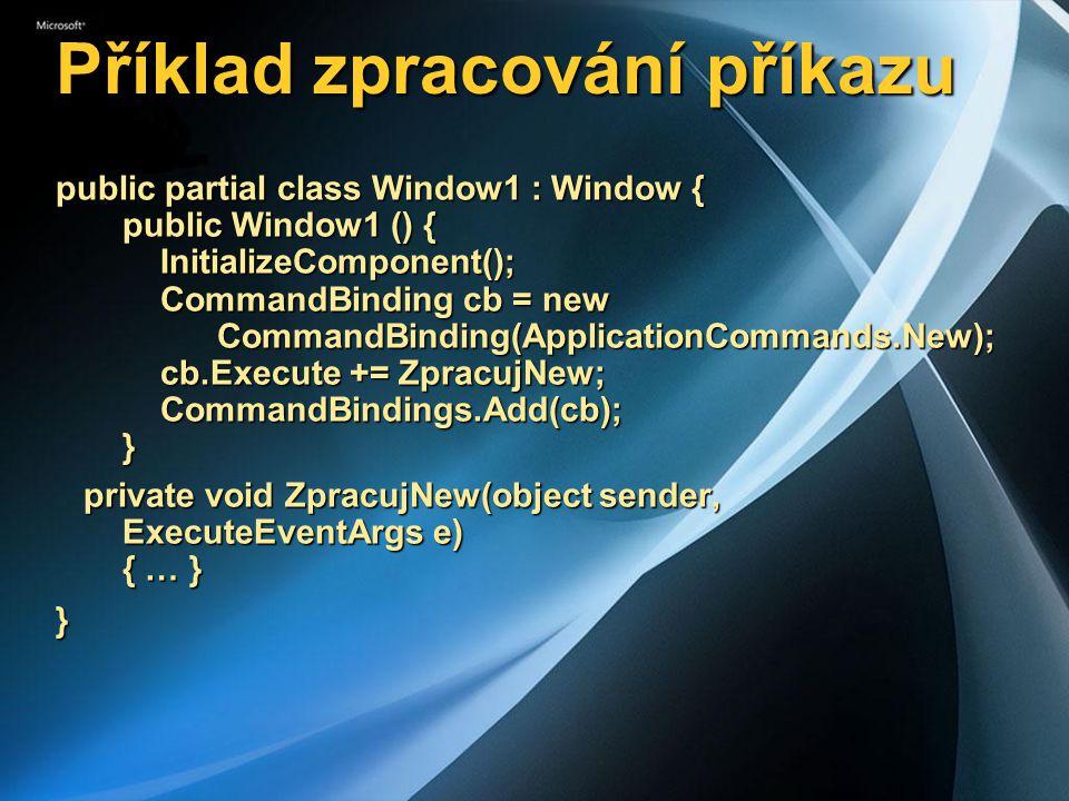 Příklad zpracování příkazu public partial class Window1 : Window { public Window1 () { InitializeComponent(); CommandBinding cb = new CommandBinding(ApplicationCommands.New); cb.Execute += ZpracujNew; CommandBindings.Add(cb); } private void ZpracujNew(object sender, ExecuteEventArgs e) { … } private void ZpracujNew(object sender, ExecuteEventArgs e) { … }}