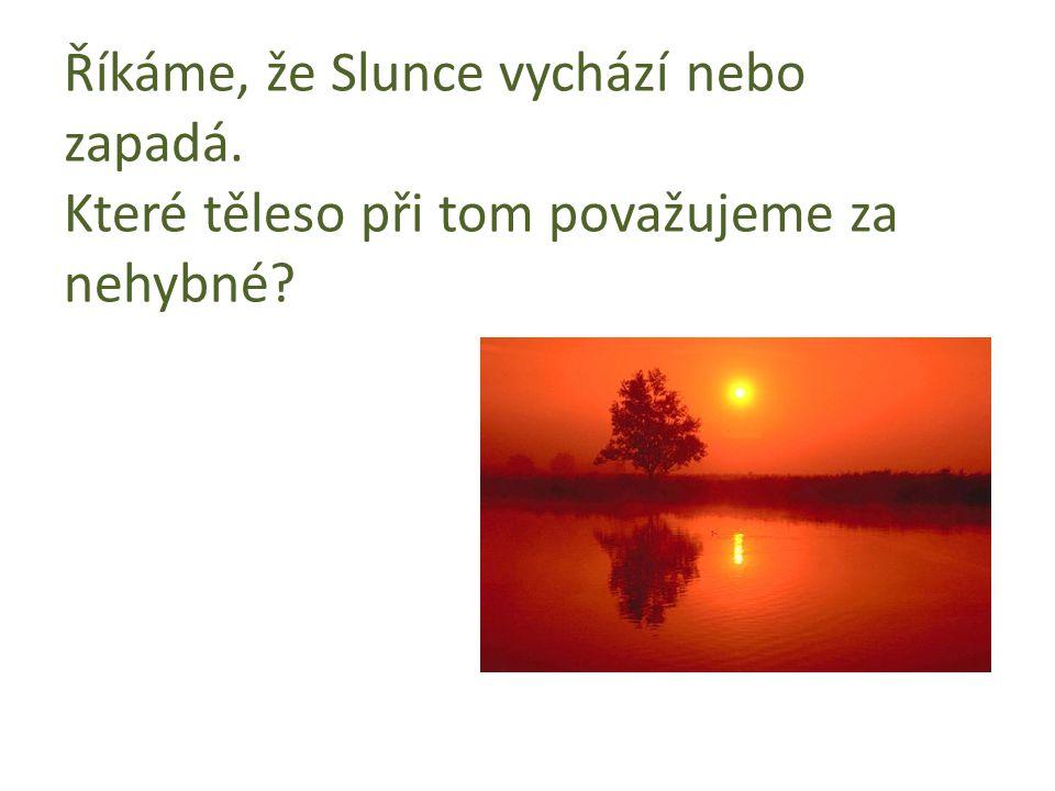 Říkáme, že Slunce vychází nebo zapadá. Které těleso při tom považujeme za nehybné