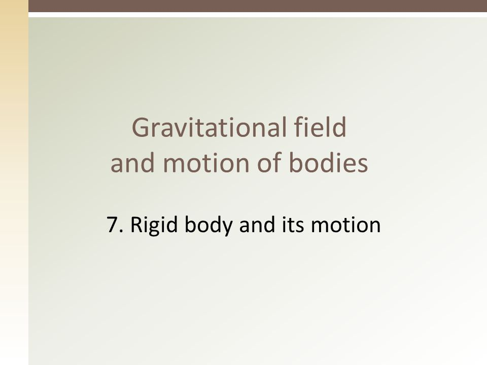 Gravitational field and motion of bodies 7. Rigid body and its motion