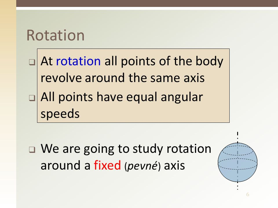 6 Rotation  At rotation all points of the body revolve around the same axis  All points have equal angular speeds  We are going to study rotation around a fixed ( pevné ) axis