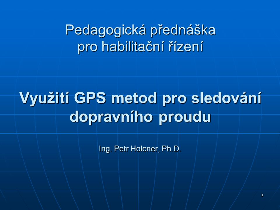 1 Využití GPS metod pro sledování dopravního proudu Ing. Petr Holcner, Ph.D. Pedagogická přednáška pro habilitační řízení