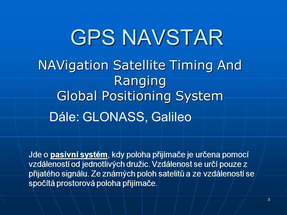 3 GPS NAVSTAR NAVigation Satellite Timing And Ranging Global Positioning System Dále: GLONASS, Galileo Jde o pasivní systém, kdy poloha přijímače je u