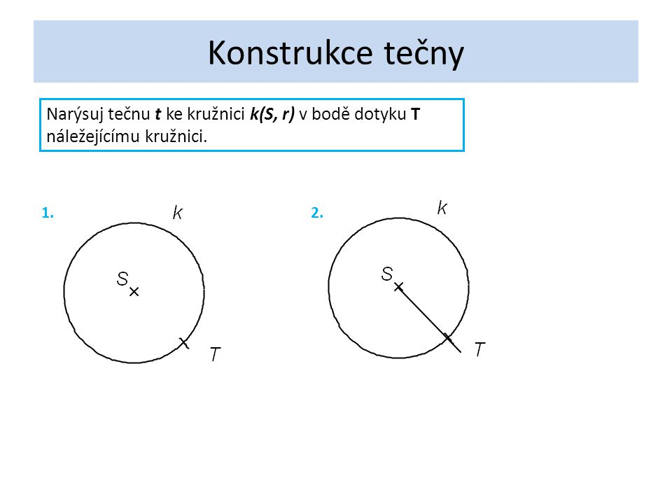 Konstrukce tečny Narýsuj tečnu t ke kružnici k(S, r) v bodě dotyku T náležejícímu kružnici. 1.2.