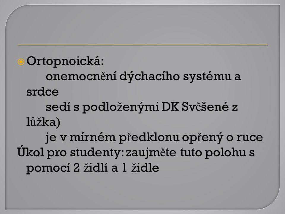  Ortopnoická: onemocn ě ní dýchacího systému a srdce sedí s podlo ž enými DK Sv ě šené z l ůž ka) je v mírném p ř edklonu op ř ený o ruce Úkol pro st