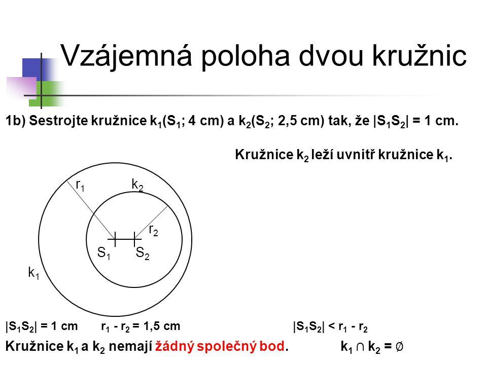 Vzájemná poloha dvou kružnic 1b) Sestrojte kružnice k 1 (S 1 ; 4 cm) a k 2 (S 2 ; 2,5 cm) tak, že |S 1 S 2 | = 1 cm. k1k1 S1S1 k2k2 Kružnice k 1 a k 2