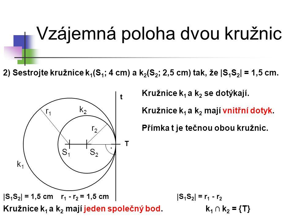 Vzájemná poloha dvou kružnic 2) Sestrojte kružnice k 1 (S 1 ; 4 cm) a k 2 (S 2 ; 2,5 cm) tak, že |S 1 S 2 | = 1,5 cm. k1k1 S1S1 k2k2 Kružnice k 1 a k