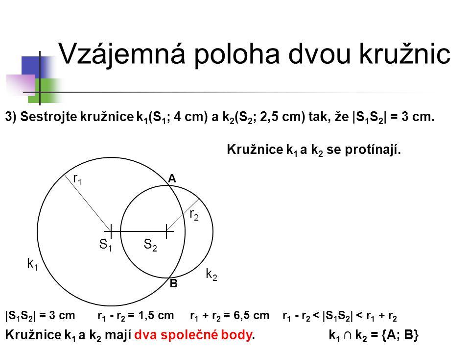 Vzájemná poloha dvou kružnic 3) Sestrojte kružnice k 1 (S 1 ; 4 cm) a k 2 (S 2 ; 2,5 cm) tak, že |S 1 S 2 | = 3 cm. k1k1 S1S1 k2k2 Kružnice k 1 a k 2