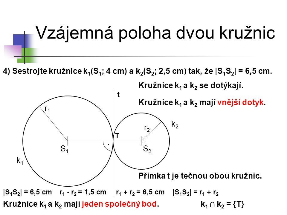 Vzájemná poloha dvou kružnic 4) Sestrojte kružnice k 1 (S 1 ; 4 cm) a k 2 (S 2 ; 2,5 cm) tak, že |S 1 S 2 | = 6,5 cm. k1k1 S1S1 k2k2 Kružnice k 1 a k