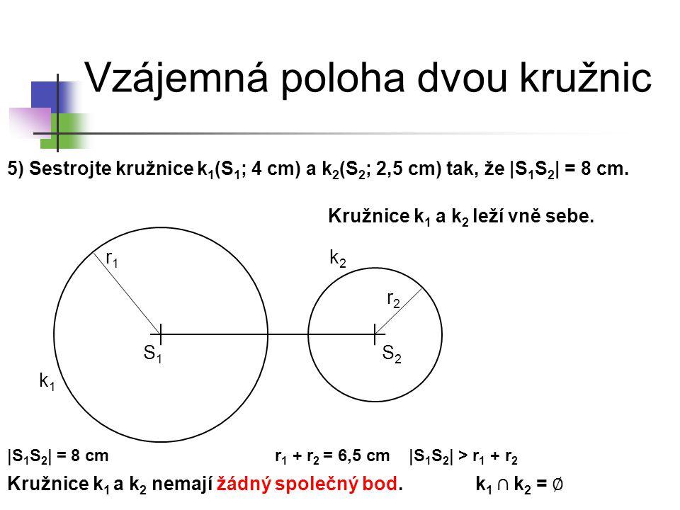Vzájemná poloha dvou kružnic 5) Sestrojte kružnice k 1 (S 1 ; 4 cm) a k 2 (S 2 ; 2,5 cm) tak, že |S 1 S 2 | = 8 cm. k1k1 S1S1 k2k2 Kružnice k 1 a k 2