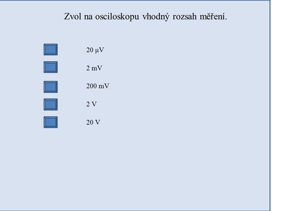 Zvol na osciloskopu vhodný rozsah měření. 20 μV 2 mV 200 mV 2 V 20 V