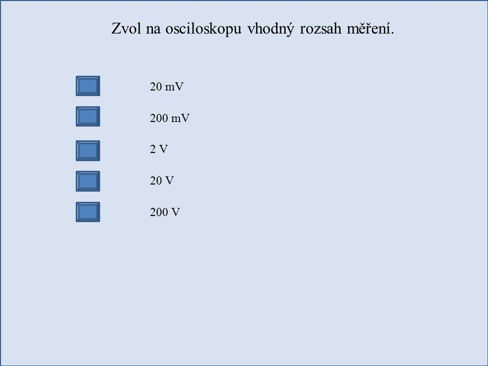 Zvol na osciloskopu vhodný rozsah měření. 20 mV 200 mV 2 V 20 V 200 V