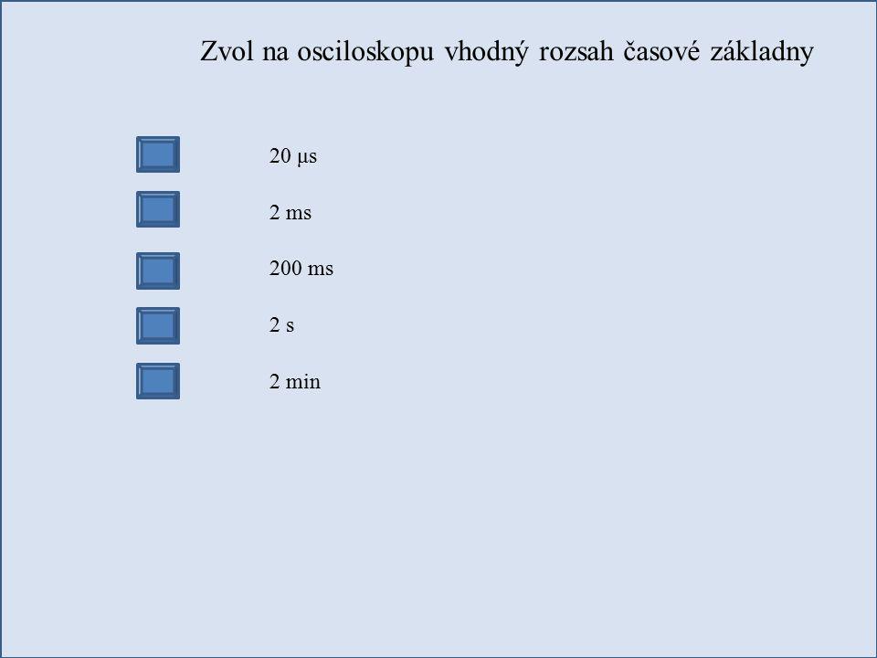 Zvol na osciloskopu vhodný rozsah časové základny 20 μs 2 ms 200 ms 2 s 2 min