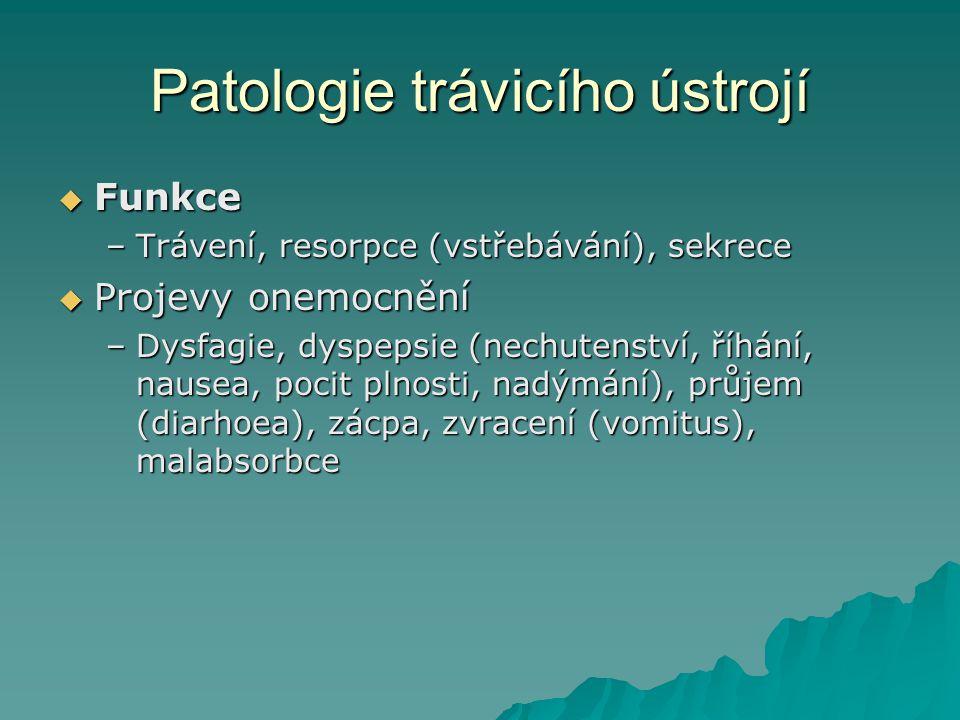 Patologie trávicího ústrojí  Funkce –Trávení, resorpce (vstřebávání), sekrece  Projevy onemocnění –Dysfagie, dyspepsie (nechutenství, říhání, nausea