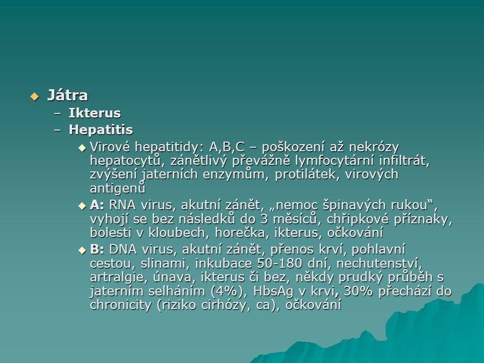 """ Játra –Ikterus –Hepatitis  Virové hepatitidy: A,B,C – poškození až nekrózy hepatocytů, zánětlivý převážně lymfocytární infiltrát, zvýšení jaterních enzymům, protilátek, virových antigenů  A: RNA virus, akutní zánět, """"nemoc špinavých rukou , vyhojí se bez následků do 3 měsíců, chřipkové příznaky, bolesti v kloubech, horečka, ikterus, očkování  B: DNA virus, akutní zánět, přenos krví, pohlavní cestou, slinami, inkubace 50-180 dní, nechutenství, artralgie, únava, ikterus či bez, někdy prudký průběh s jaterním selháním (4%), HbsAg v krvi, 30% přechází do chronicity (riziko cirhózy, ca), očkování"""