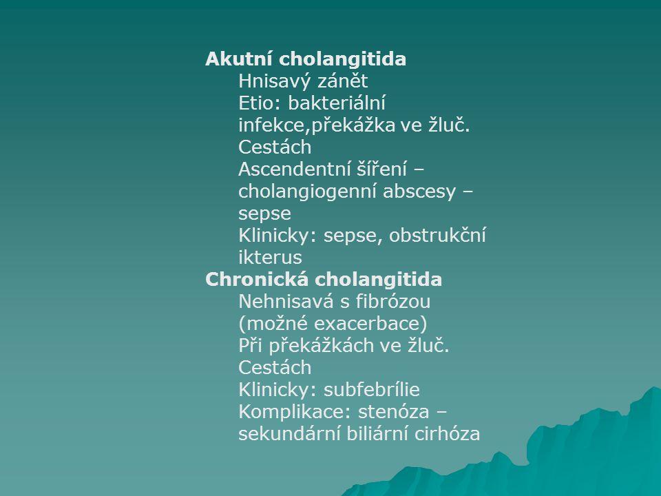 Akutní cholangitida Hnisavý zánět Etio: bakteriální infekce,překážka ve žluč. Cestách Ascendentní šíření – cholangiogenní abscesy – sepse Klinicky: se