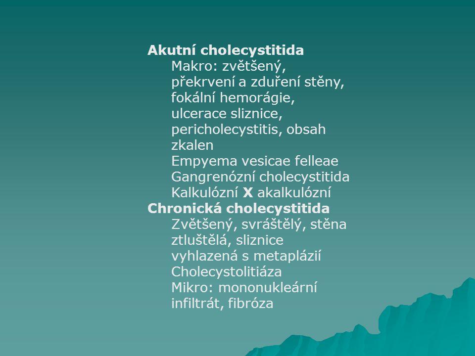 Akutní cholecystitida Makro: zvětšený, překrvení a zduření stěny, fokální hemorágie, ulcerace sliznice, pericholecystitis, obsah zkalen Empyema vesica