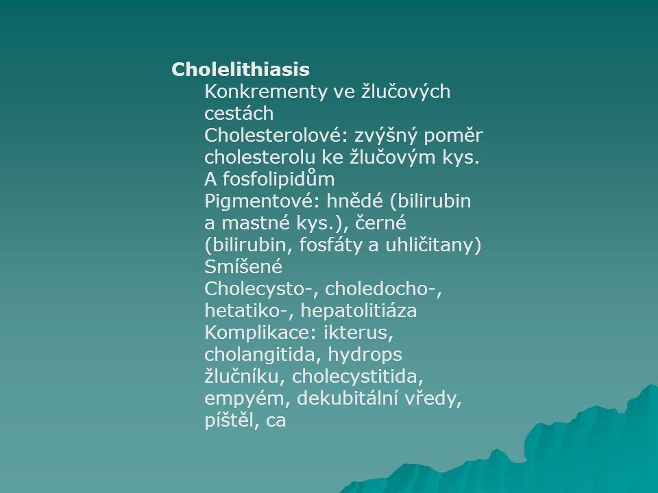 Cholelithiasis Konkrementy ve žlučových cestách Cholesterolové: zvýšný poměr cholesterolu ke žlučovým kys. A fosfolipidům Pigmentové: hnědé (bilirubin