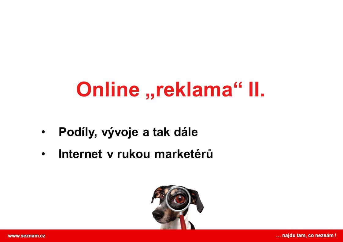 www.seznam.cz … najdu tam, co neznám .…což se promítá i do příjmů z reklamy 2007* - 1,1 mld.
