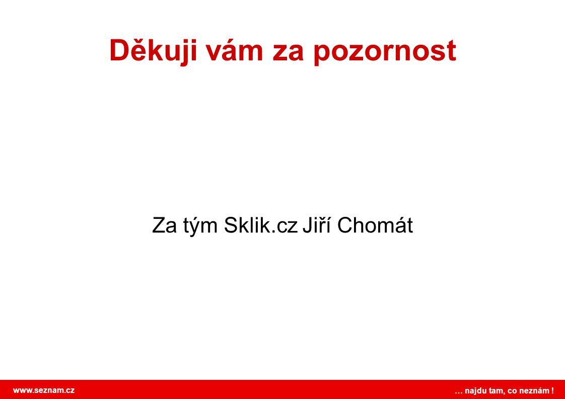 www.seznam.cz … najdu tam, co neznám ! Děkuji vám za pozornost Za tým Sklik.cz Jiří Chomát