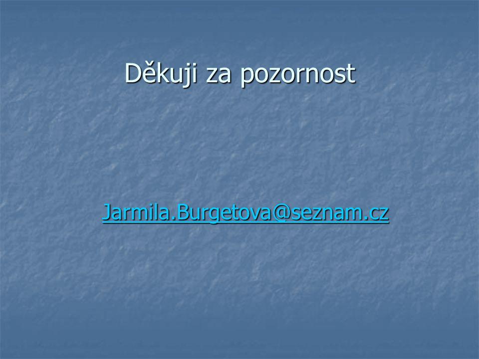 Děkuji za pozornost Jarmila.Burgetova@seznam.cz Jarmila.Burgetova@seznam.czJarmila.Burgetova@seznam.cz