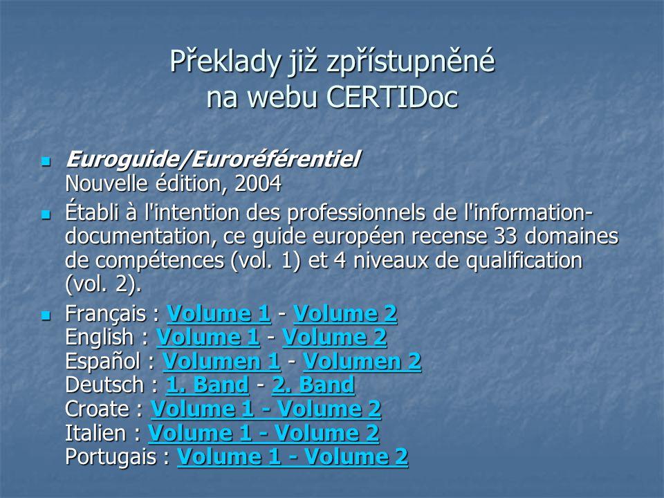 Překlady již zpřístupněné na webu CERTIDoc Euroguide/Euroréférentiel Nouvelle édition, 2004 Euroguide/Euroréférentiel Nouvelle édition, 2004 Établi à l intention des professionnels de l information- documentation, ce guide européen recense 33 domaines de compétences (vol.