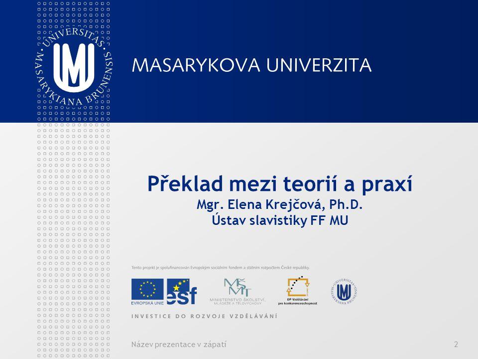 Název prezentace v zápatí2 Překlad mezi teorií a praxí Mgr. Elena Krejčová, Ph.D. Ústav slavistiky FF MU