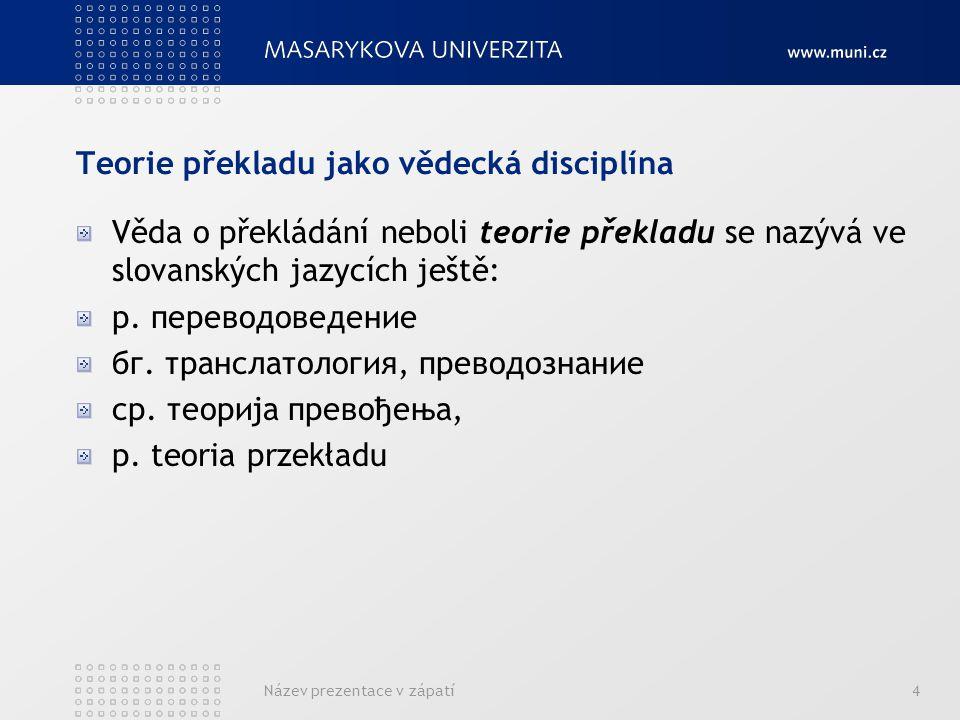 4 Teorie překladu jako vědecká disciplína Věda o překládání neboli teorie překladu se nazývá ve slovanských jazycích ještě: р. переводоведение бг. тра