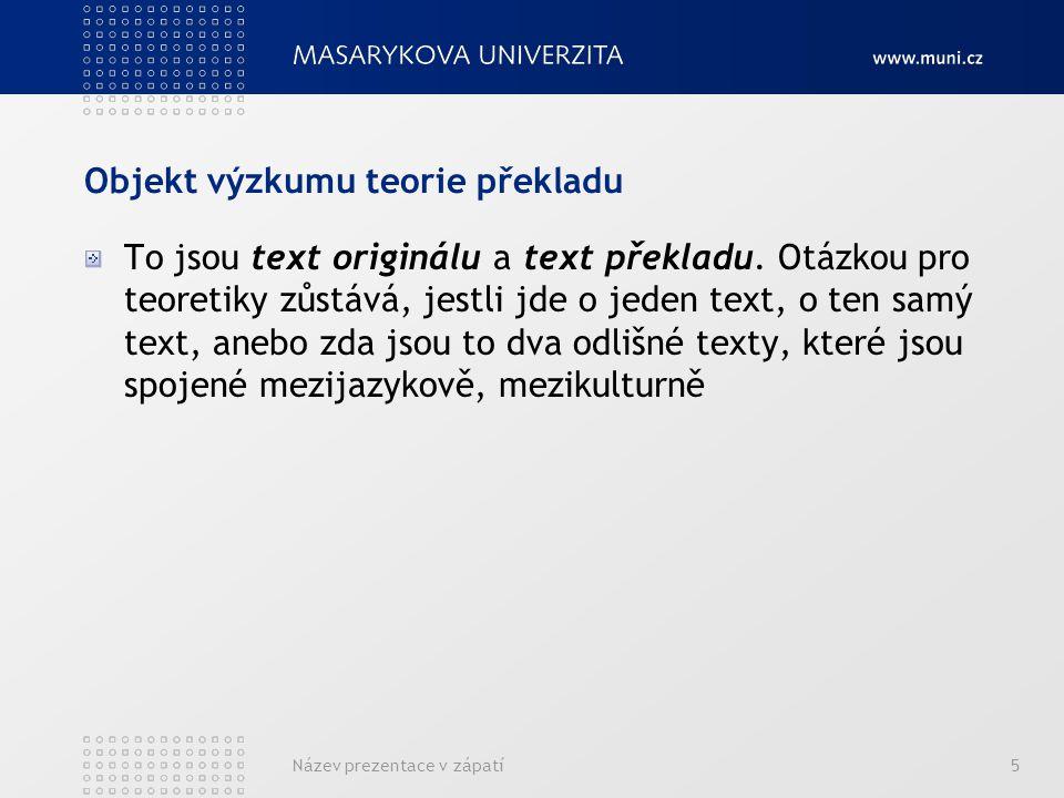 Název prezentace v zápatí6 Teorie překladu jako vědecká disciplína se dělí na: Obecnou teorii překladu – věnuje se obecným zákonitostem a pravidlům při překladu, zabývá se terminologickým aparátem disciplíny Konkrétní teorie překladu – vyhraňují se podle různých parametrů: podlé žánru překládaného textu podle jazyka originálu, jazyka překladu