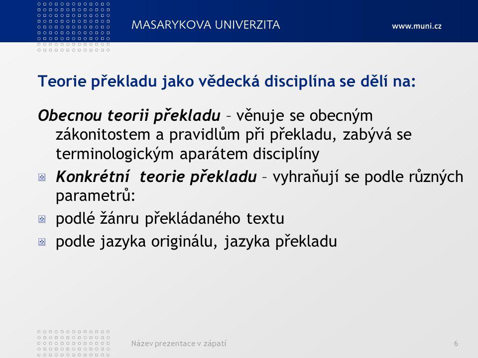 Název prezentace v zápatí6 Teorie překladu jako vědecká disciplína se dělí na: Obecnou teorii překladu – věnuje se obecným zákonitostem a pravidlům př