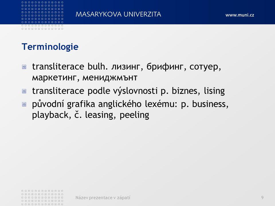 Název prezentace v zápatí9 Terminologie transliterace bulh. лизинг, брифинг, сотуер, маркетинг, мениджмънт transliterace podle výslovnosti p. biznes,