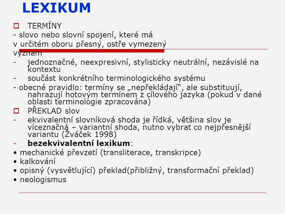 """LEXIKUM  TERMÍNY - slovo nebo slovní spojení, které má v určitém oboru přesný, ostře vymezený význam -jednoznačné, neexpresivní, stylisticky neutrální, nezávislé na kontextu -součást konkrétního terminologického systému - obecné pravidlo: termíny se """"nepřekládají , ale substituují, nahrazují hotovým termínem z cílového jazyka (pokud v dané oblasti terminologie zpracována)  PŘEKLAD slov -ekvivalentní slovníková shoda je řídká, většina slov je víceznačná – variantní shoda, nutno vybrat co nejpřesnější variantu (Žváček 1998) -bezekvivalentní lexikum: mechanické převzetí (transliterace, transkripce) kalkování opisný (vysvětlující) překlad(přibližný, transformační překlad) neologismus"""