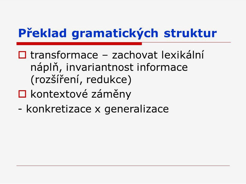 Překlad gramatických struktur  transformace – zachovat lexikální náplň, invariantnost informace (rozšíření, redukce)  kontextové záměny - konkretiza