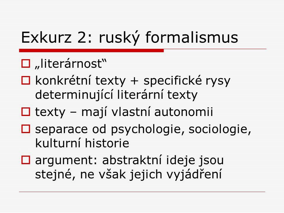 """Exkurz 2: ruský formalismus  """"literárnost  konkrétní texty + specifické rysy determinující literární texty  texty – mají vlastní autonomii  separace od psychologie, sociologie, kulturní historie  argument: abstraktní ideje jsou stejné, ne však jejich vyjádření"""