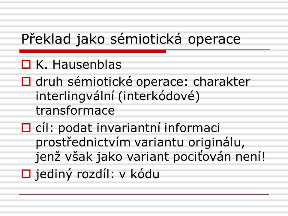 Překlad jako sémiotická operace  K. Hausenblas  druh sémiotické operace: charakter interlingvální (interkódové) transformace  cíl: podat invariantn