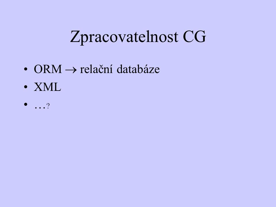Zpracovatelnost CG ORM  relační databáze XML … ?