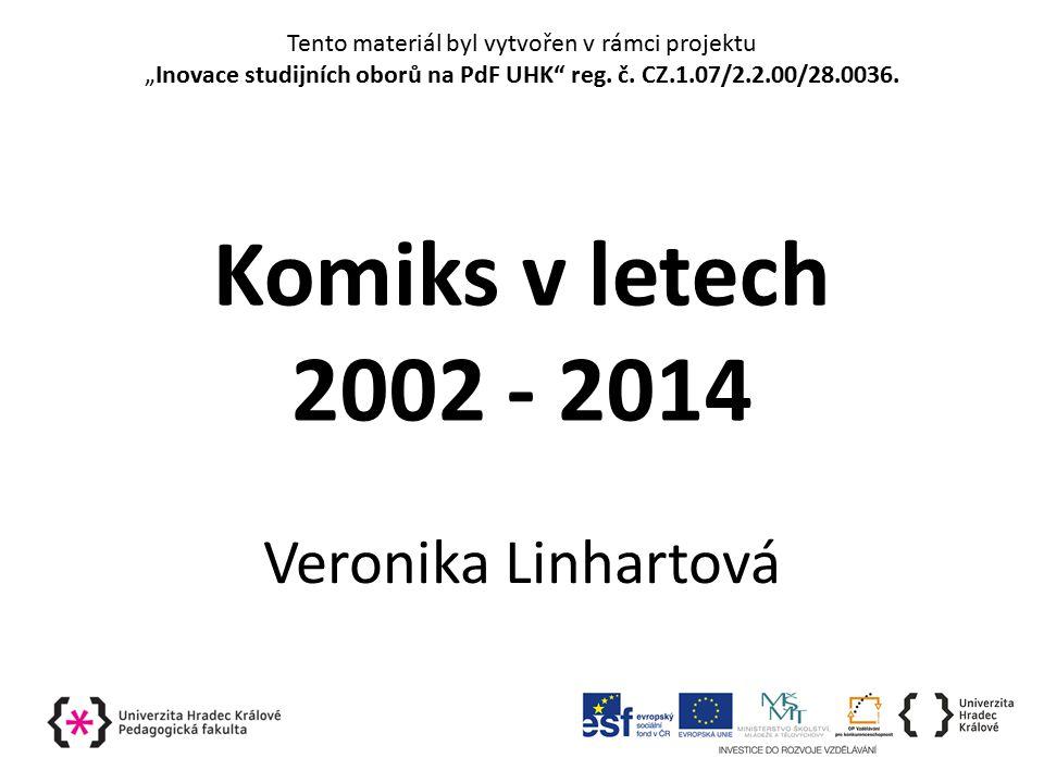 """Komiks v letech 2002 - 2014 Veronika Linhartová Tento materiál byl vytvořen v rámci projektu """"Inovace studijních oborů na PdF UHK reg."""