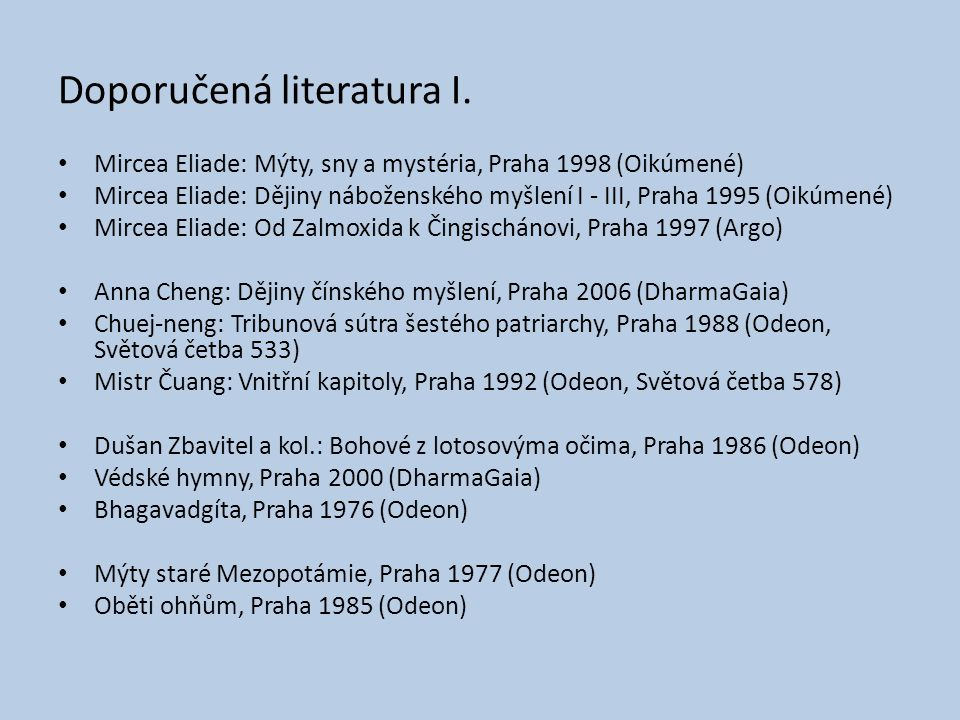 Doporučená literatura I. Mircea Eliade: Mýty, sny a mystéria, Praha 1998 (Oikúmené) Mircea Eliade: Dějiny náboženského myšlení I - III, Praha 1995 (Oi