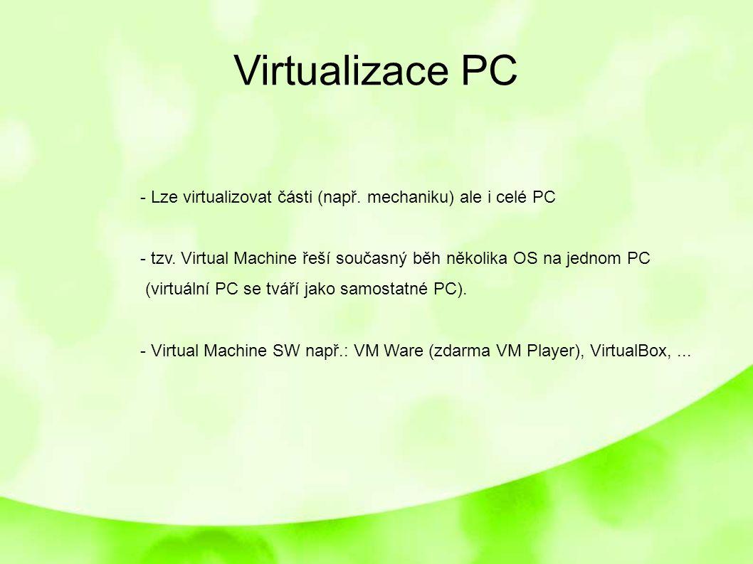 Virtualizace PC - Lze virtualizovat části (např. mechaniku) ale i celé PC - tzv. Virtual Machine řeší současný běh několika OS na jednom PC (virtuální