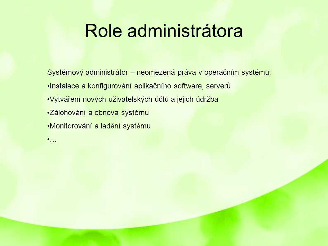 Role administrátora Systémový administrátor – neomezená práva v operačním systému: Instalace a konfigurování aplikačního software, serverů Vytváření n