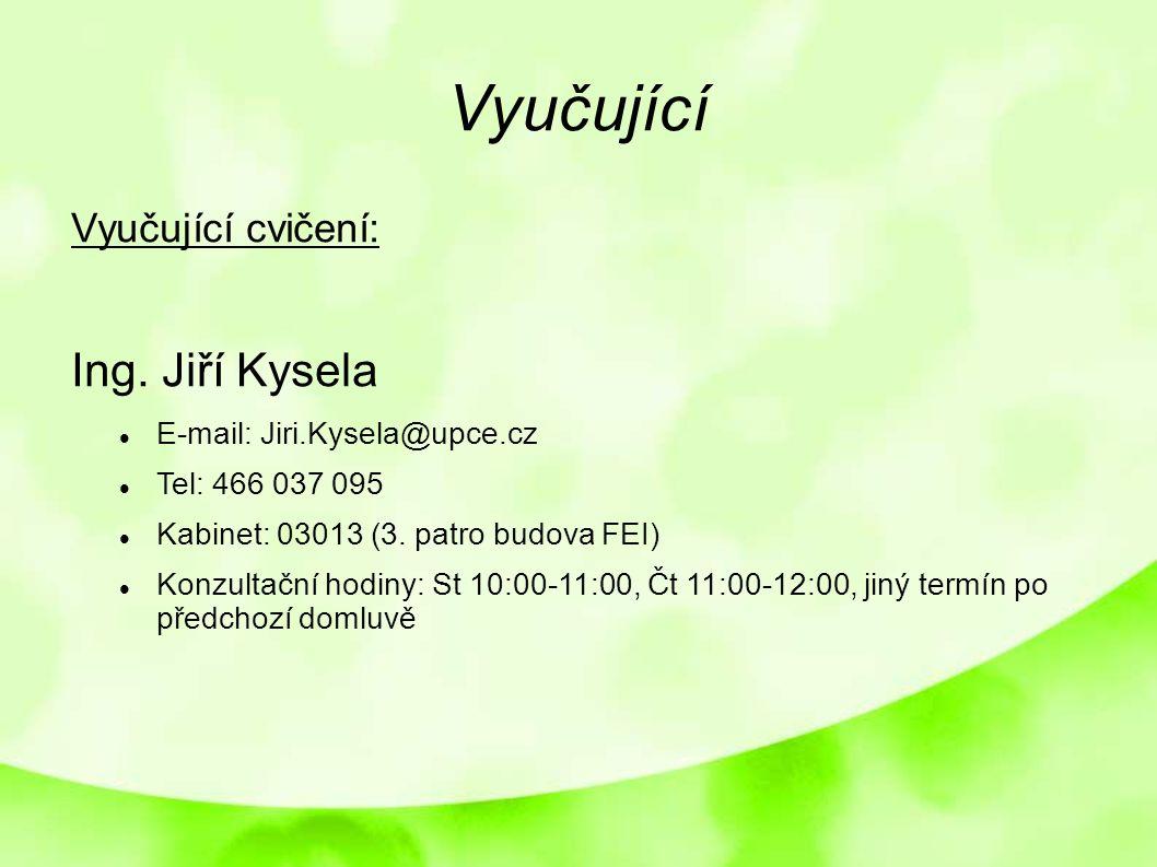 Vyučující Vyučující cvičení: Ing. Jiří Kysela E-mail: Jiri.Kysela@upce.cz Tel: 466 037 095 Kabinet: 03013 (3. patro budova FEI) Konzultační hodiny: St