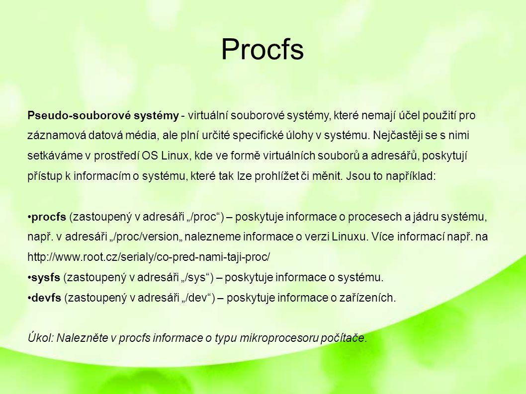 Procfs Pseudo-souborové systémy - virtuální souborové systémy, které nemají účel použití pro záznamová datová média, ale plní určité specifické úlohy