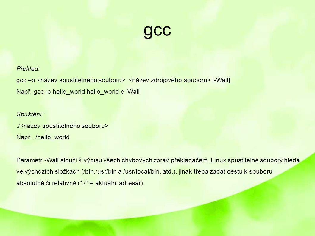 gcc Překlad: gcc –o [-Wall] Např: gcc -o hello_world hello_world.c -Wall Spuštění:./ Např:./hello_world Parametr -Wall slouží k výpisu všech chybových