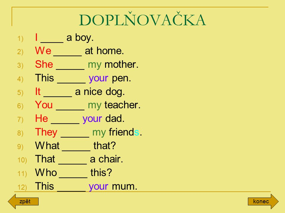 DOPLŇOVAČKA 1) I ____ a boy. 2) We _____ at home. 3) She _____ my mother. 4) This _____ your pen. 5) It _____ a nice dog. 6) You _____ my teacher. 7)