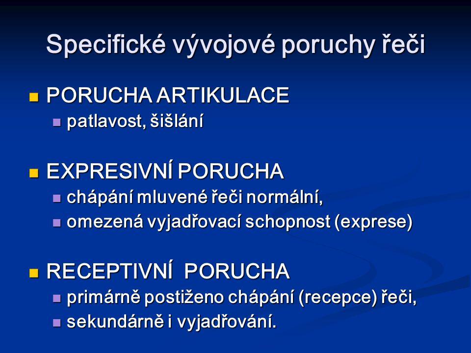 Specifické vývojové poruchy řeči PORUCHA ARTIKULACE PORUCHA ARTIKULACE patlavost, šišlání patlavost, šišlání EXPRESIVNÍ PORUCHA EXPRESIVNÍ PORUCHA chápání mluvené řeči normální, chápání mluvené řeči normální, omezená vyjadřovací schopnost (exprese) omezená vyjadřovací schopnost (exprese) RECEPTIVNÍ PORUCHA RECEPTIVNÍ PORUCHA primárně postiženo chápání (recepce) řeči, primárně postiženo chápání (recepce) řeči, sekundárně i vyjadřování.