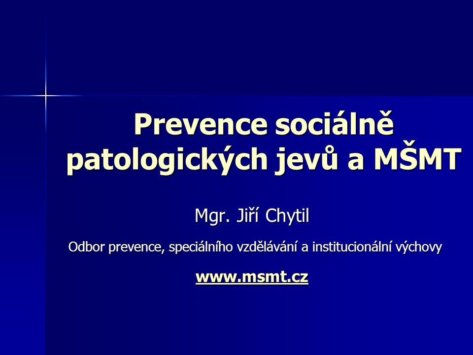 Prevence sociálně patologických jevů a MŠMT Mgr. Jiří Chytil Odbor prevence, speciálního vzdělávání a institucionální výchovy Odbor prevence, speciáln