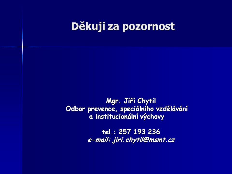 Děkuji za pozornost Mgr. Jiří Chytil Mgr. Jiří Chytil Odbor prevence, speciálního vzdělávání a institucionální výchovy tel.: 257 193 236 e-mail: jiri.