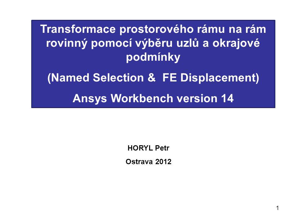 1 Transformace prostorového rámu na rám rovinný pomocí výběru uzlů a okrajové podmínky (Named Selection & FE Displacement) Ansys Workbench version 14 HORYL Petr Ostrava 2012